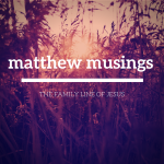 Matthew Musings: The Family Line of Jesus