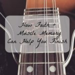 How Faith and Muscle Memory Can Help You Finish