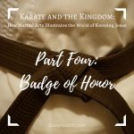 Karate and the Kingdom Part Four: Badge of Honor